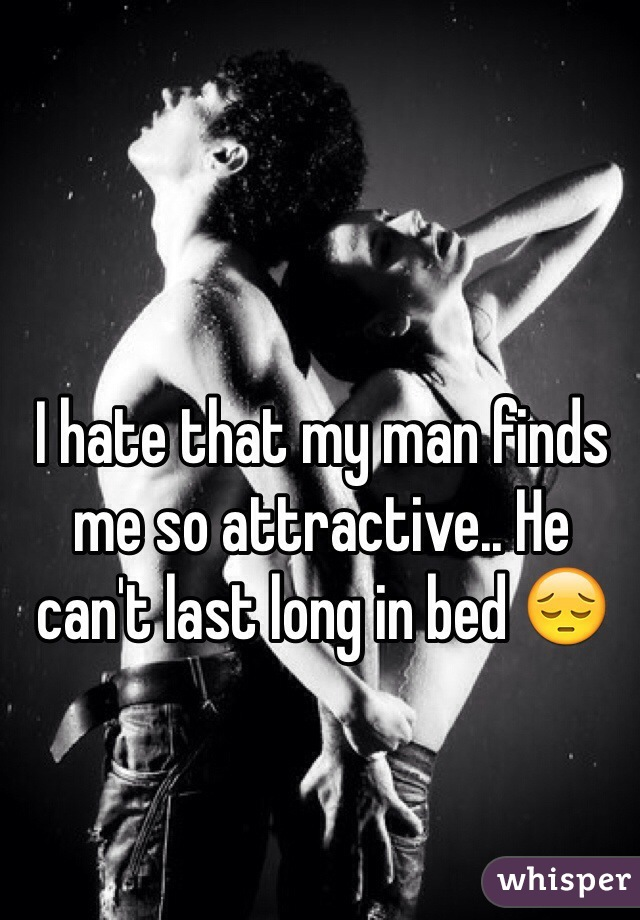 I hate that my man finds me so attractive.. He can't last long in bed 😔