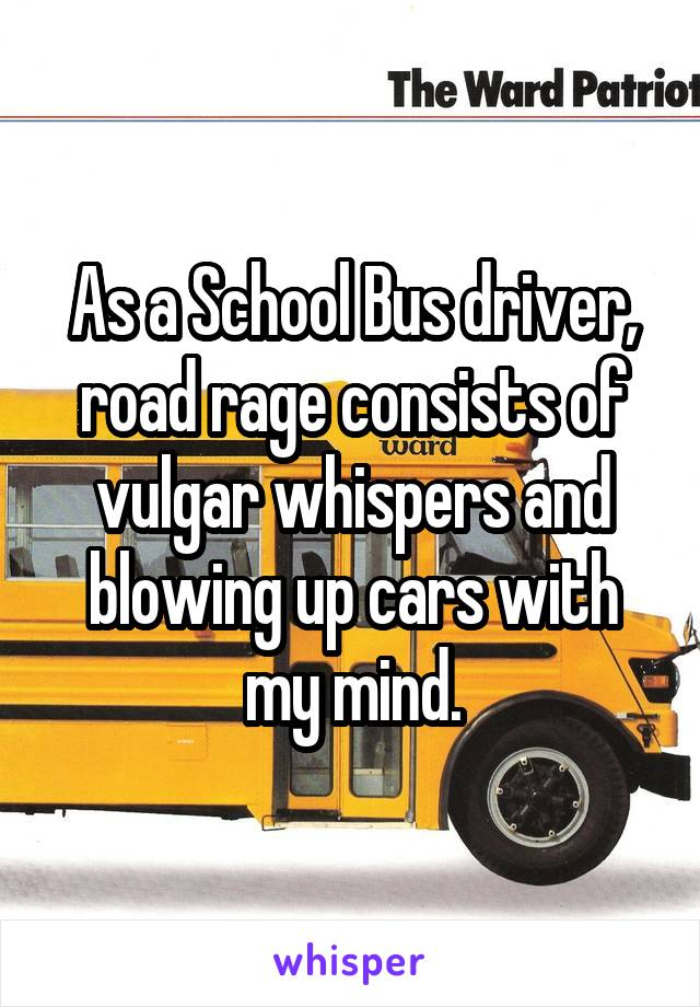 As a School Bus driver, road rage consists of vulgar whispers and blowing up cars with my mind.