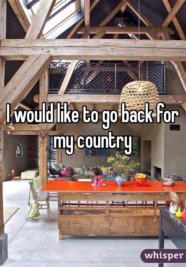 I would like to go back for  my country