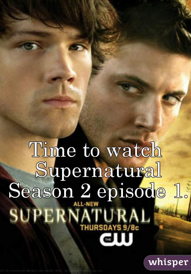 Time to watch Supernatural Season 2 episode 1.