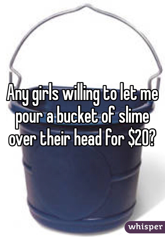Any girls willing to let me pour a bucket of slime over their head for $20?