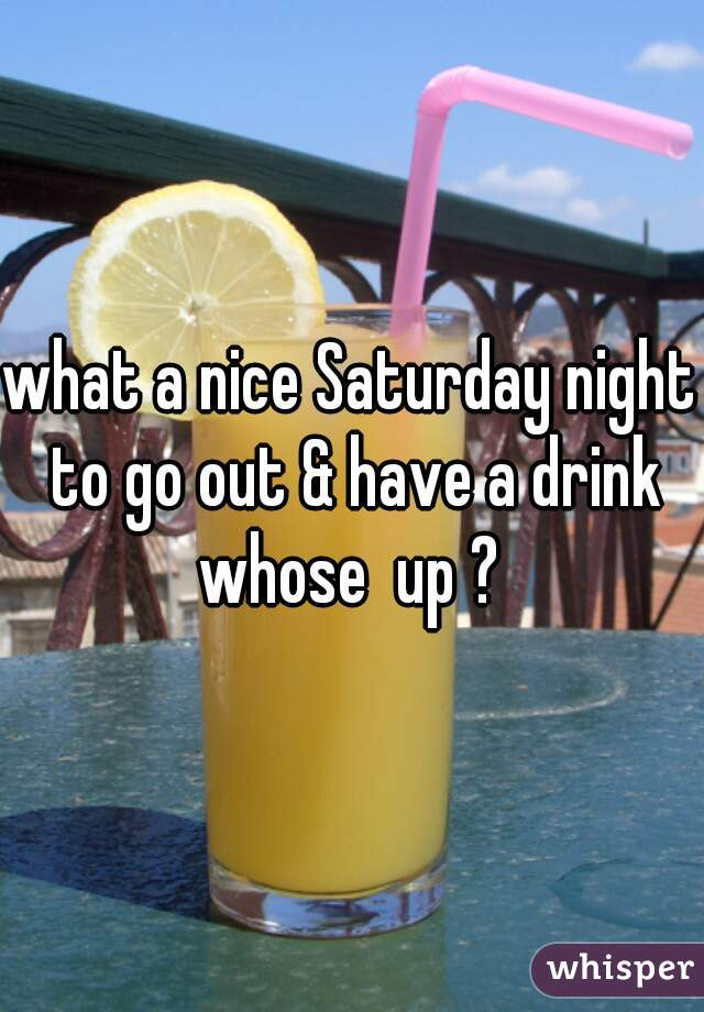 what a nice Saturday night to go out & have a drink whose  up ?