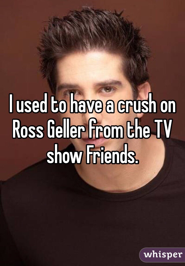 I used to have a crush on Ross Geller from the TV show Friends.