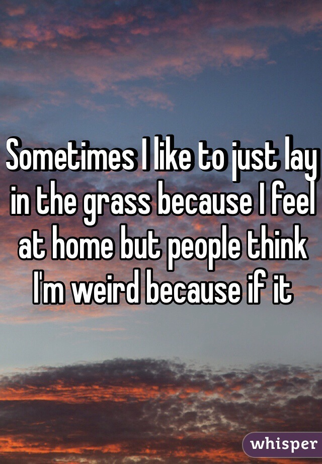 Sometimes I like to just lay in the grass because I feel at home but people think I'm weird because if it