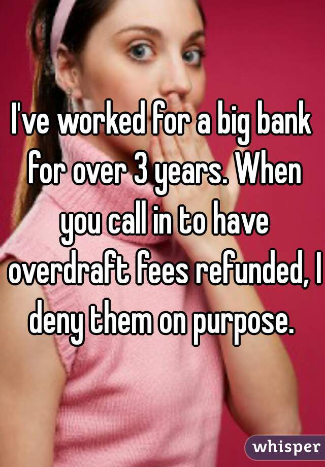 I've worked for a big bank for over 3 years. When you call in to have overdraft fees refunded, I deny them on purpose.