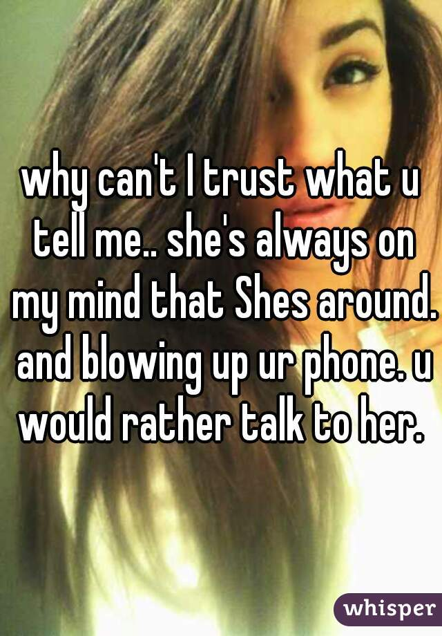 why can't I trust what u tell me.. she's always on my mind that Shes around. and blowing up ur phone. u would rather talk to her.