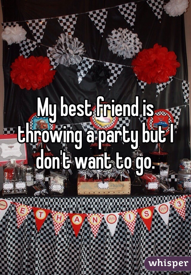 My best friend is throwing a party but I don't want to go.