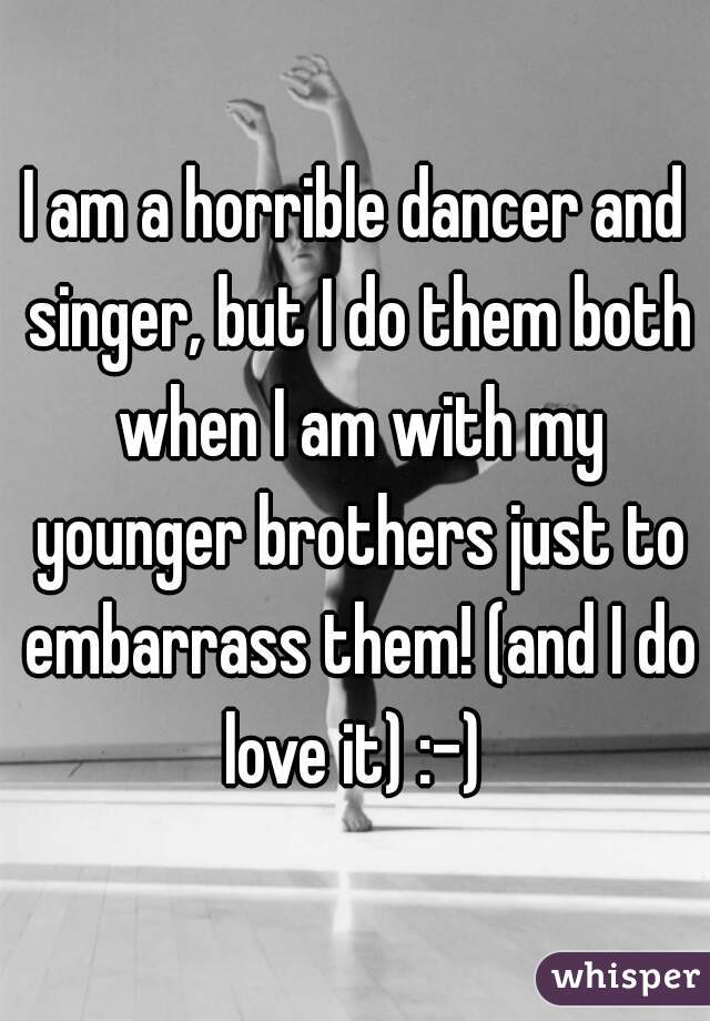 I am a horrible dancer and singer, but I do them both when I am with my younger brothers just to embarrass them! (and I do love it) :-)