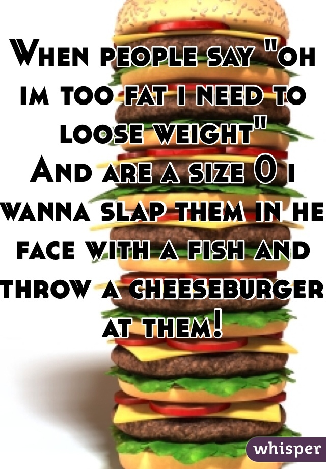 """When people say """"oh im too fat i need to loose weight""""  And are a size 0 i wanna slap them in he face with a fish and throw a cheeseburger at them!"""