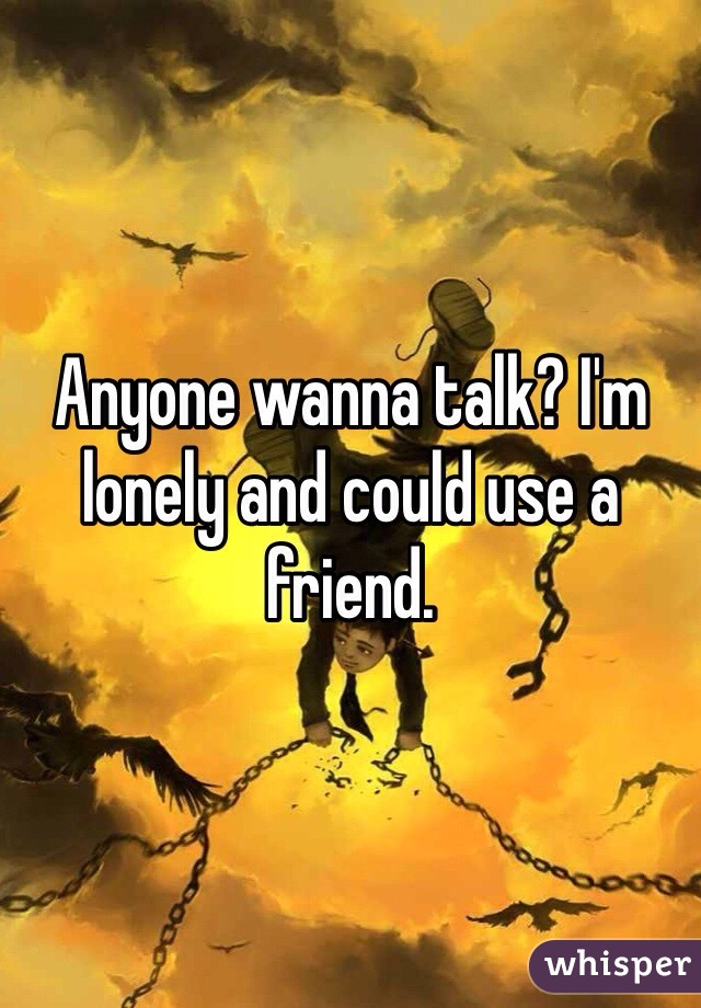 Anyone wanna talk? I'm lonely and could use a friend.