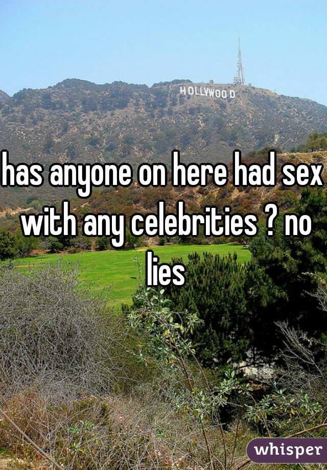 has anyone on here had sex with any celebrities ? no lies