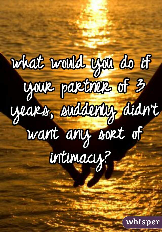 what would you do if your partner of 3 years, suddenly didn't want any sort of intimacy?