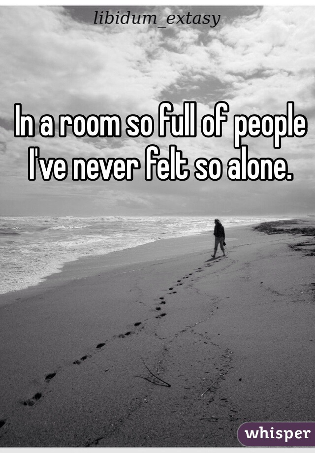 In a room so full of people I've never felt so alone.