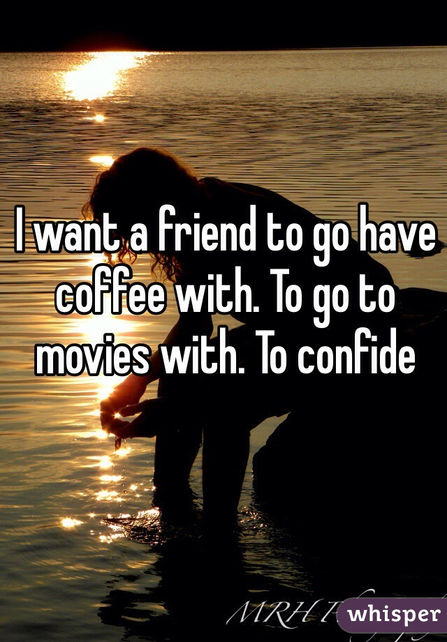 I want a friend to go have coffee with. To go to movies with. To confide