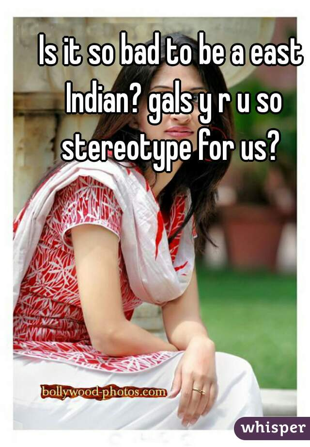 Is it so bad to be a east Indian? gals y r u so stereotype for us?