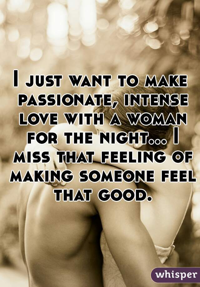 I just want to make passionate, intense love with a woman for the night... I miss that feeling of making someone feel that good.