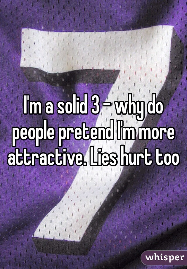 I'm a solid 3 - why do people pretend I'm more attractive. Lies hurt too