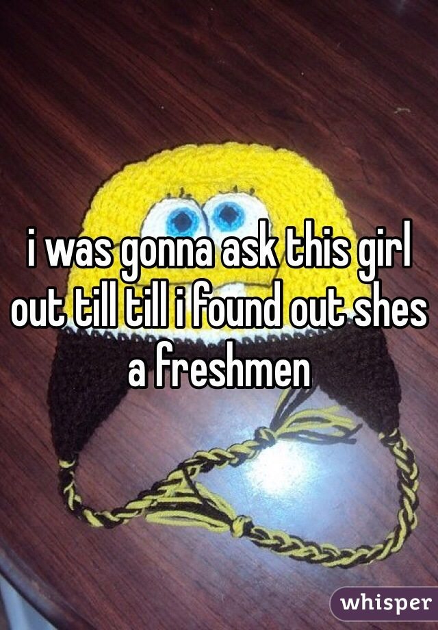 i was gonna ask this girl out till till i found out shes a freshmen