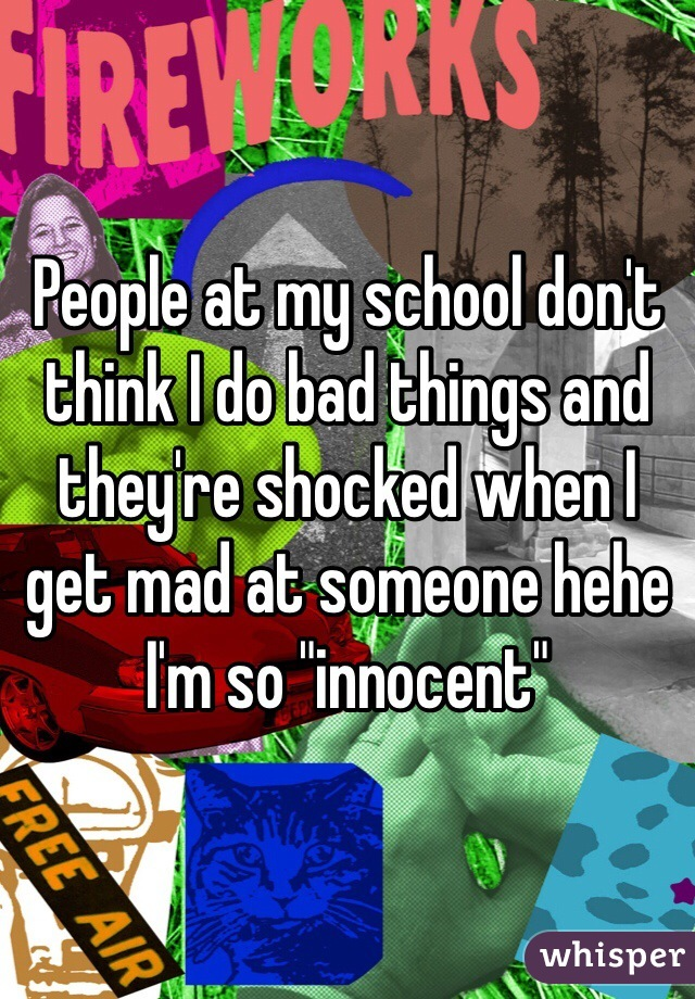 "People at my school don't think I do bad things and they're shocked when I get mad at someone hehe I'm so ""innocent"""