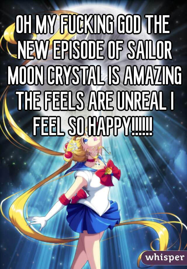 OH MY FUCKING GOD THE NEW EPISODE OF SAILOR MOON CRYSTAL IS AMAZING THE FEELS ARE UNREAL I FEEL SO HAPPY!!!!!!