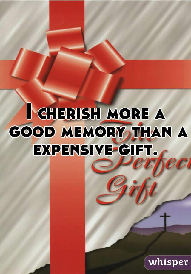 I cherish more a good memory than a expensive gift.