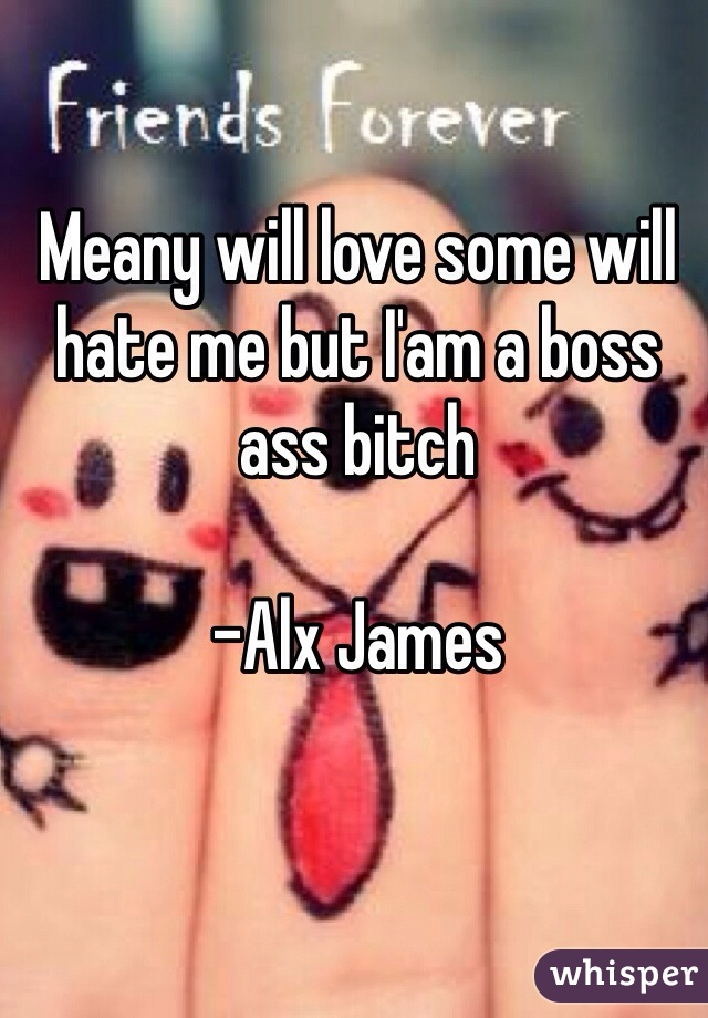 Meany will love some will hate me but I'am a boss ass bitch   -Alx James