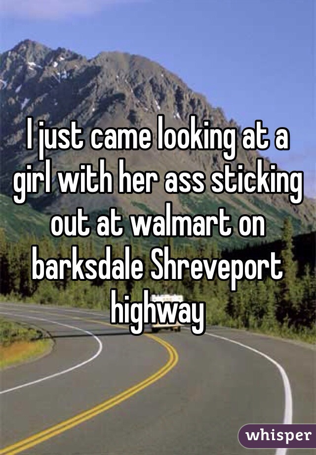 I just came looking at a girl with her ass sticking out at walmart on barksdale Shreveport highway