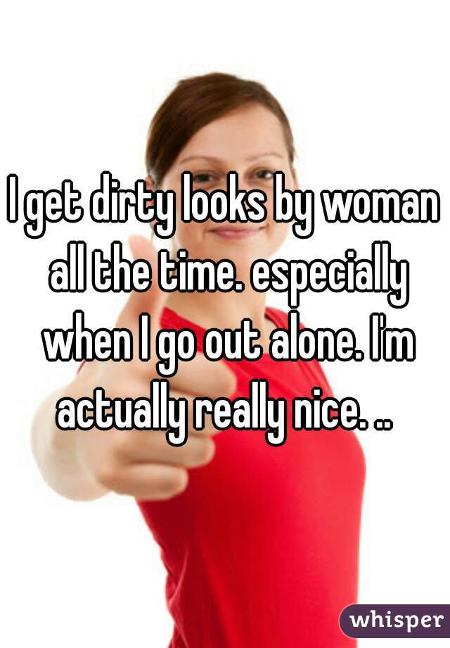 I get dirty looks by woman all the time. especially when I go out alone. I'm actually really nice. ..