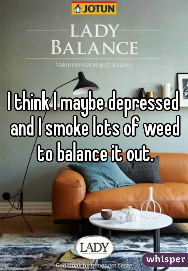 I think I maybe depressed and I smoke lots of weed to balance it out.