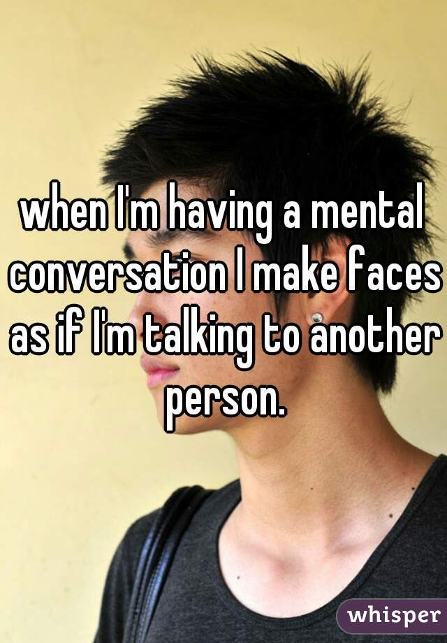 when I'm having a mental conversation I make faces as if I'm talking to another person.