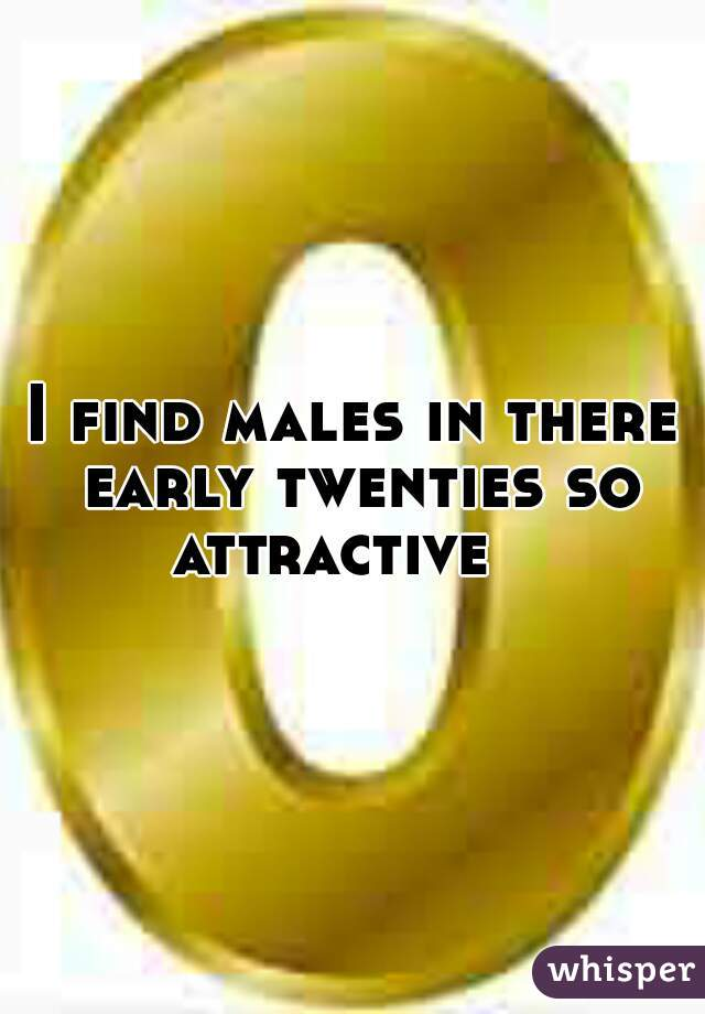 I find males in there early twenties so attractive