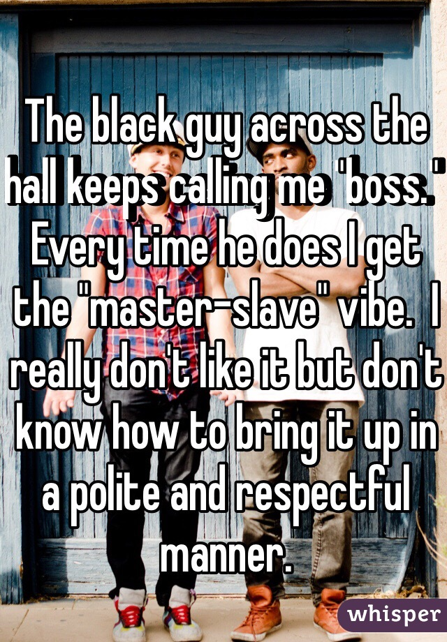 """The black guy across the hall keeps calling me """"boss.""""  Every time he does I get the """"master-slave"""" vibe.  I really don't like it but don't know how to bring it up in a polite and respectful manner."""