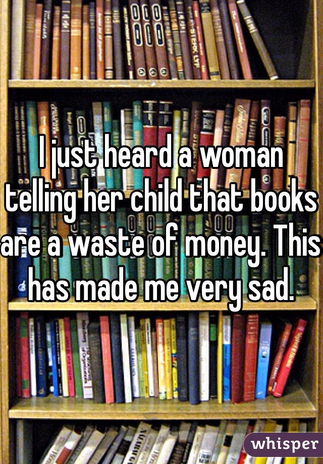 I just heard a woman telling her child that books are a waste of money. This has made me very sad.