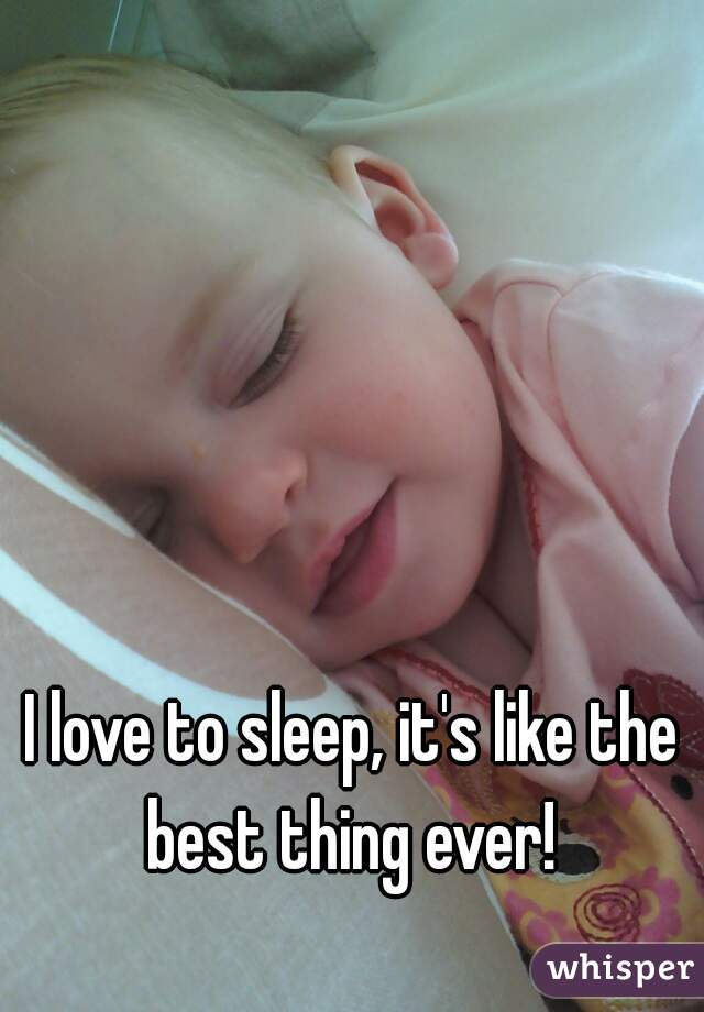 I love to sleep, it's like the best thing ever!