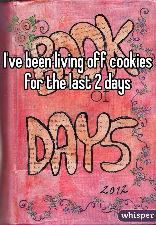 I've been living off cookies for the last 2 days