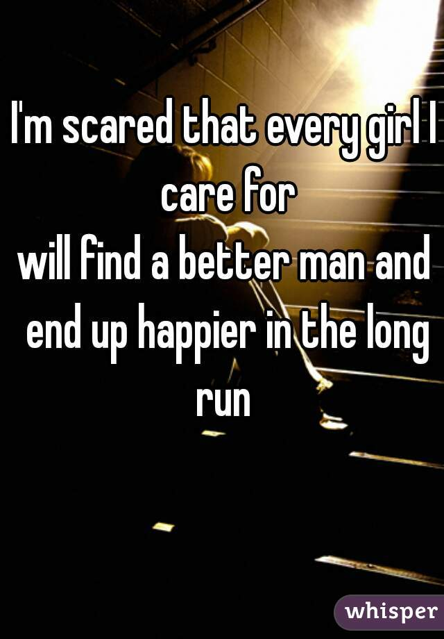 I'm scared that every girl I care for will find a better man and end up happier in the long run