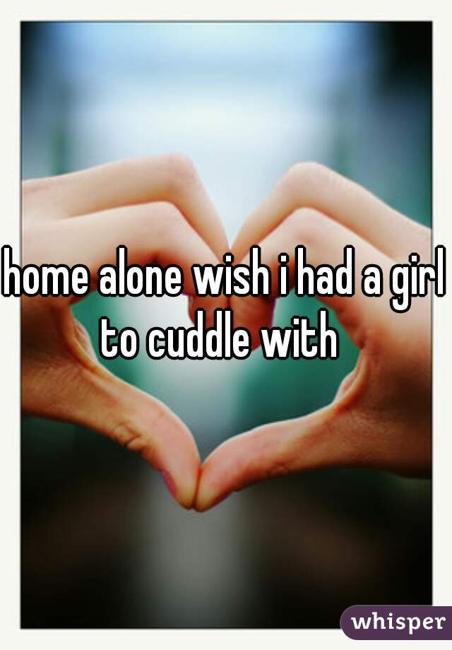 home alone wish i had a girl to cuddle with