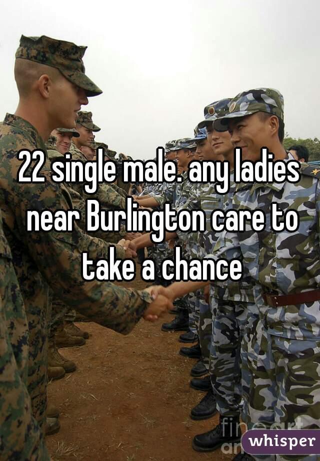 22 single male. any ladies near Burlington care to take a chance