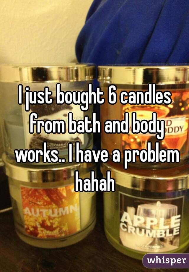 I just bought 6 candles from bath and body works.. I have a problem hahah