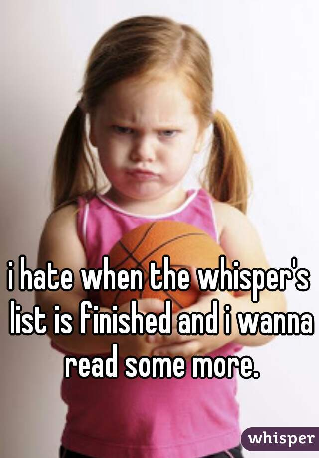i hate when the whisper's list is finished and i wanna read some more.