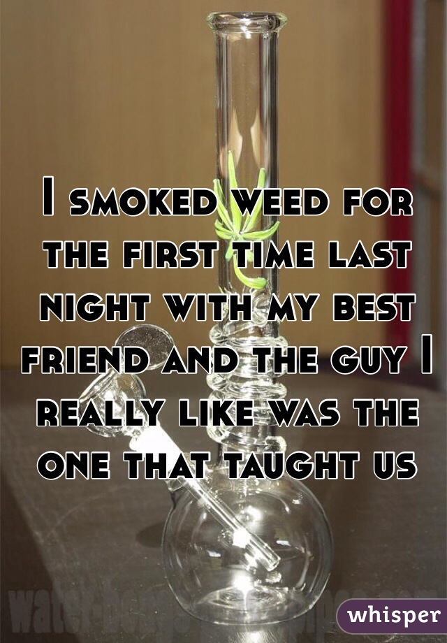 I smoked weed for the first time last night with my best friend and the guy I really like was the one that taught us