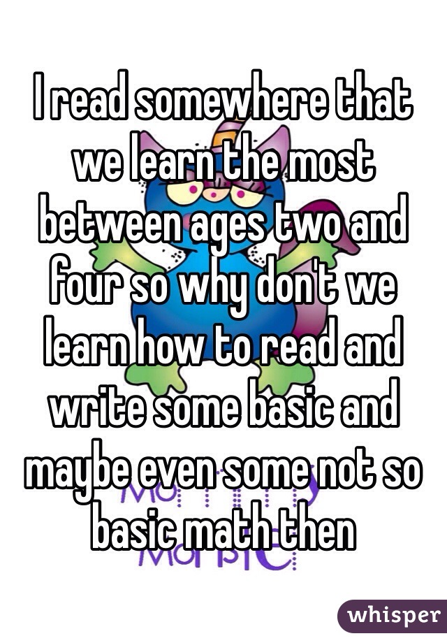 I read somewhere that we learn the most between ages two and four so why don't we learn how to read and write some basic and maybe even some not so basic math then