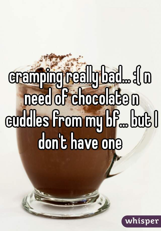 cramping really bad... :( n need of chocolate n cuddles from my bf... but I don't have one