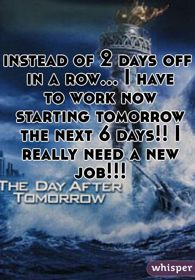 instead of 2 days off in a row... I have to work now starting tomorrow the next 6 days!! I really need a new job!!!