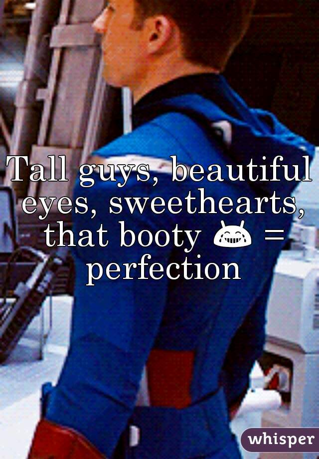 Tall guys, beautiful eyes, sweethearts, that booty 😂 = perfection
