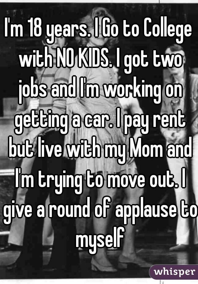 I'm 18 years. I Go to College with NO KIDS. I got two jobs and I'm working on getting a car. I pay rent but live with my Mom and I'm trying to move out. I give a round of applause to myself