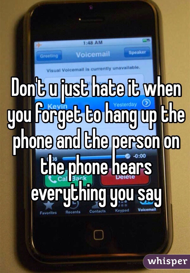 Don't u just hate it when you forget to hang up the phone and the person on the phone hears everything you say