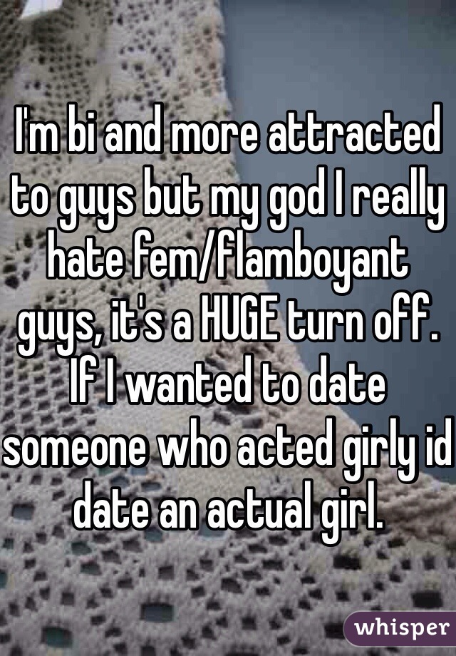 I'm bi and more attracted to guys but my god I really hate fem/flamboyant guys, it's a HUGE turn off. If I wanted to date someone who acted girly id date an actual girl.