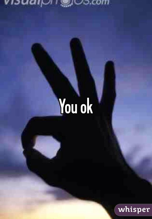 You ok