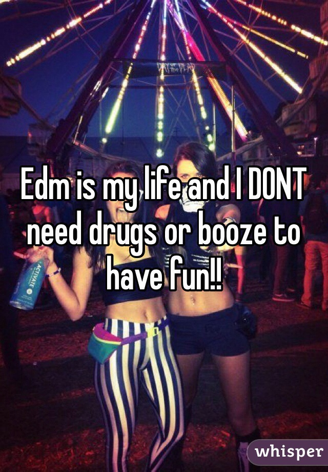 Edm is my life and I DONT need drugs or booze to have fun!!